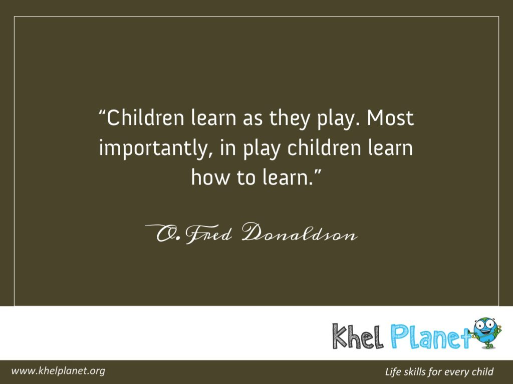 Children learn as they play. Most importantly, in play children learn how to learn. - O. Fred Donaldson
