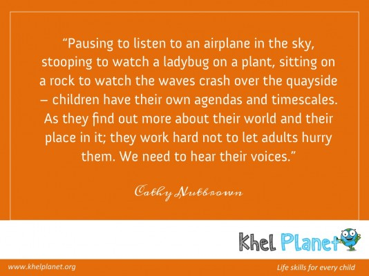 Pausing to listen to an airplane in the sky, stooping to watch a ladybug on a plant, sitting on a rock to watch the waves crash over the quayside – children have their own agendas and timescales. As they find out more about their world and their place in it; they work hard not to let adults hurry them. We need to hear their voices. - Cathy Nutbrown