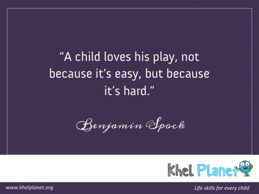 A child loves his play, not because it's easy, but because it's hard. - Benjamin Spock