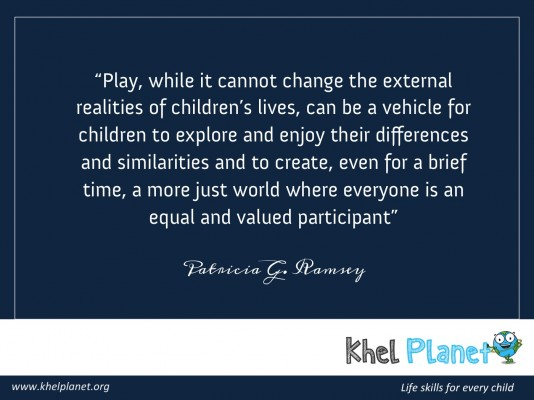 Play, while it cannot change the external realities of children's lives, can be a vehicle for children to explore and enjoy their differences and similarities and to create, even for a brief time, a more just world where everyone is an equal and valued participant. - Patricia G. Ramsey