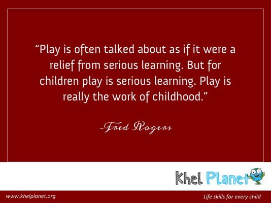 "Play is often talked about as if it were a relief from serious learning. But for children play is serious learning. Play is really the work of childhood."" – Fred Rogers"