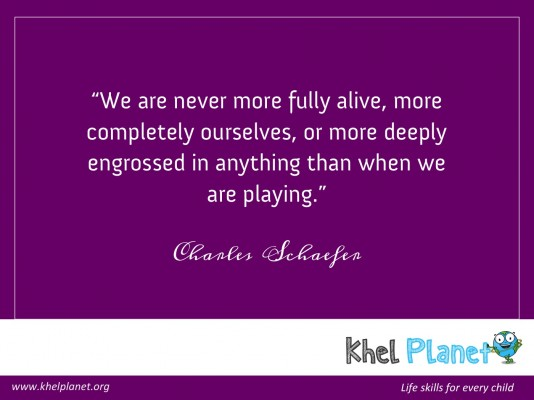 """We are never more fully alive, more completely ourselves, or more deeply engrossed in anything than when we are playing."" -Charles Schaefer"